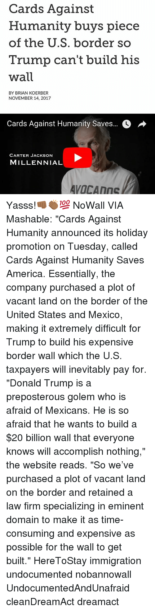 "America, Cards Against Humanity, and Donald Trump: Cards Against  Humanity buys piece  of the U.S. border so  Trump can't build his  wall  BY BRIAN KOERBER  NOVEMBER 14, 2017  Cards Against Humanity Saves..。  CARTER JACKSON  MILLENNIAL Yasss!👊🏾👏🏾💯 NoWall VIA Mashable: ""Cards Against Humanity announced its holiday promotion on Tuesday, called Cards Against Humanity Saves America. Essentially, the company purchased a plot of vacant land on the border of the United States and Mexico, making it extremely difficult for Trump to build his expensive border wall which the U.S. taxpayers will inevitably pay for. ""Donald Trump is a preposterous golem who is afraid of Mexicans. He is so afraid that he wants to build a $20 billion wall that everyone knows will accomplish nothing,"" the website reads. ""So we've purchased a plot of vacant land on the border and retained a law firm specializing in eminent domain to make it as time-consuming and expensive as possible for the wall to get built."" HereToStay immigration undocumented nobannowall UndocumentedAndUnafraid cleanDreamAct dreamact"