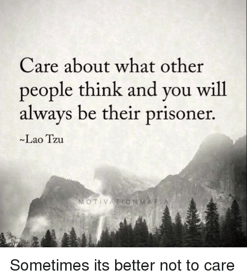 Memes, 🤖, and Laos: Care about what other  people think and you will  always be their prisoner  Lao Tzu  MOTIVATION MAFi A Sometimes its better not to care