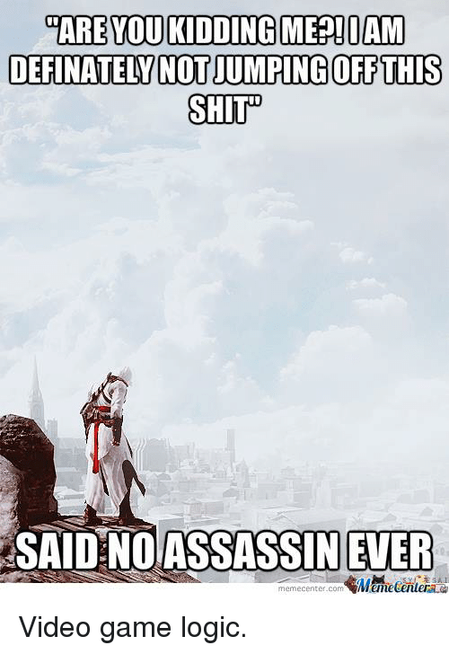 Gaming Logic: CARE YOU KIDDING MEE!DAM  DEFINATELY NOTJUMPING OFF THIS  SHIT  SAID NOASSASSIN EVER  ESA  memecenter.com Video game logic.