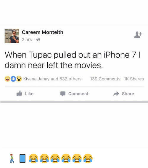 Iphone, Memes, and Movies: Careem Monteith  2 hrs  When Tupac pulled out an iPhone 7 l  damn near left the movies.  Kiyana Janay and 532 others  139 Comments 1K Shares  Like  Share  Comment 🚶🏽📱😂😂😂😂😂😂