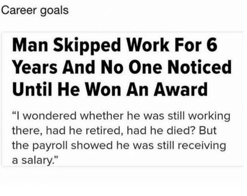 """Goals, Memes, and Work: Career goals  Man Skipped Work For 6  Years And No One Noticed  Until He Won An Award  """"I wondered whether he was still working  there, had he retired, had he died? But  the payroll showed he was still receiving  a salary."""""""
