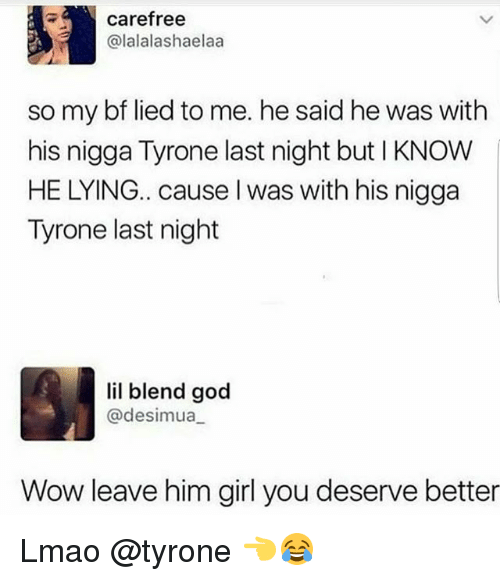Funny, God, and Lmao: carefree  alalalashaelaa  so my bf lied to me. he said he was with  his nigga Tyrone last night but l KNOW  HE LYING.. cause I was with his nigga  Tyrone last night  lil blend god  desimua  Wow leave him girl you deserve better Lmao @tyrone 👈😂