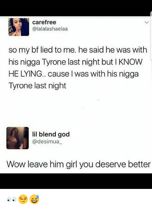 God, Memes, and Wow: carefree  (alalalashaelaa  so my bf lied to me. he said he was with  his nigga Tyrone last night but l KNOW  HE LYING.. cause was with his nigga  Tyrone last night  lil blend god  @desimaua  Wow leave him girl you deserve better 👀😏😅