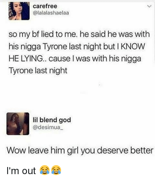 Funny, God, and Wow: carefree  alalalashaelaa  so my bf lied to me. he said he was with  his nigga Tyrone last night but KNOW  HE LYING.. cause l was withhis nigga  Tyrone last night  lil blend god  @desimua  Wow leave him girl you deserve better I'm out 😂😂
