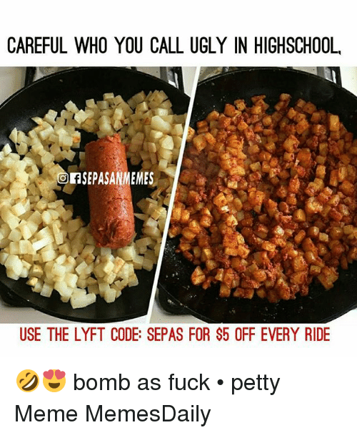Meme, Memes, and Petty: CAREFUL WHO YOU CALL UGLY IN HIGHSCHOOL  Of SEPASANMEMES  USE THE LYFT CODE: SEPAS FOR $5 OFF EVERY RIDE 🤣😍 bomb as fuck • petty Meme MemesDaily