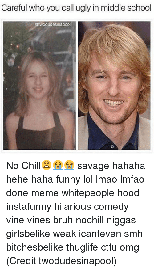 Chill, Ctfu, and Memes: Careful who you call ugly in middle school  odudessinapool No Chill😩😭😭 savage hahaha hehe haha funny lol lmao lmfao done meme whitepeople hood instafunny hilarious comedy vine vines bruh nochill niggas girlsbelike weak icanteven smh bitchesbelike thuglife ctfu omg (Credit twodudesinapool)