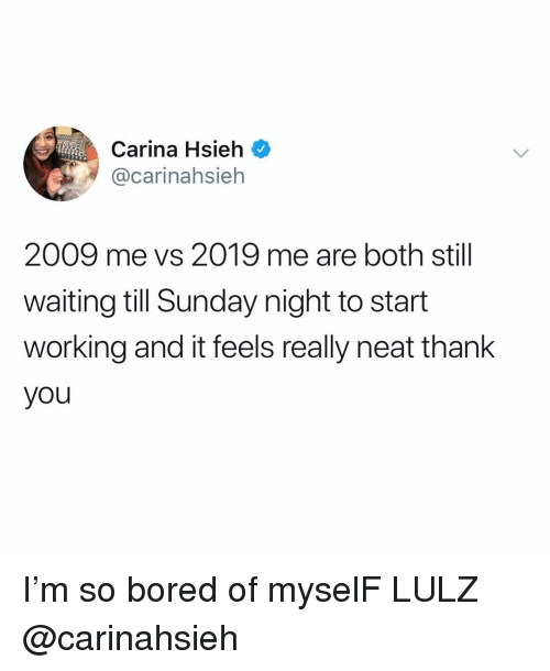 lulz: Carina Hsieh  @carinahsieh  2009 me vs 2019 me are both still  waiting till Sunday night to start  working and it feels really neat thank  you I'm so bored of myselF LULZ @carinahsieh
