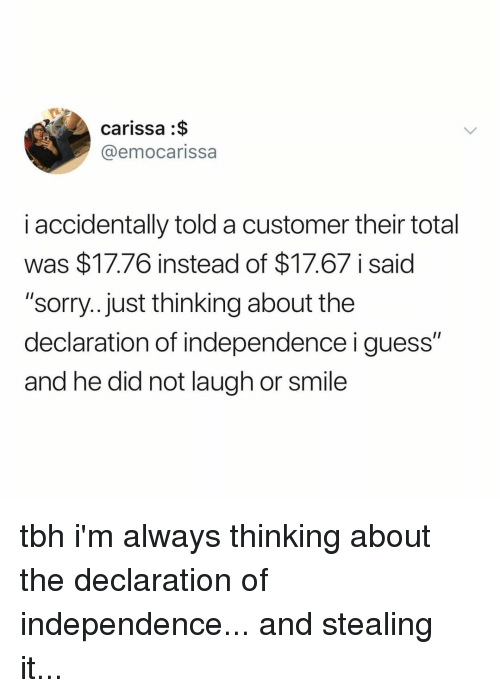 """Sorry, Tbh, and Declaration of Independence: carissa :$  @emocarissa  i accidentally told a customer their total  was $17.76 instead of $17.67 i said  """"sorry...just thinking about the  declaration of independence i guess""""  and he did not laugh or smile tbh i'm always thinking about the declaration of independence... and stealing it..."""