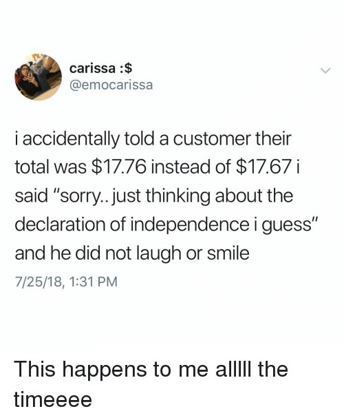 """Memes, Sorry, and Declaration of Independence: carissa :$  @emocarissa  i accidentally told a customer their  total was $17.76 instead of $17.67  said """"sorry.. Just thinking about the  declaration of independence i guess""""  and he did not laugh or smile  7/25/18, 1:31 PM This happens to me alllll the timeeee"""