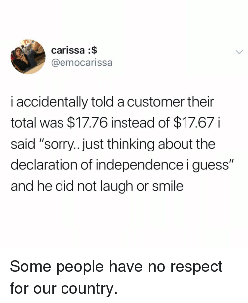 """Respect, Sorry, and Declaration of Independence: carissa :$  @emocarissa  i accidentally told a customer their  total was $17.76 instead of $17.67i  said """"sorry...just thinking about the  declaration of independence i guess""""  and he did not laugh or smile Some people have no respect for our country."""