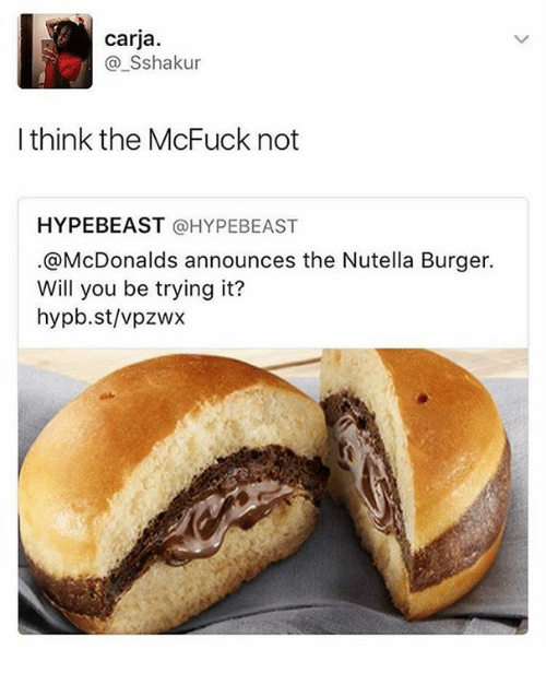 Hype Beasts: carja  a Sshakur  I think the McFuck not  HYPEBEAST @HYPE BEAST  @McDonalds announces the Nutella Burger.  Will you be trying it?  hypb.st/vpzwx