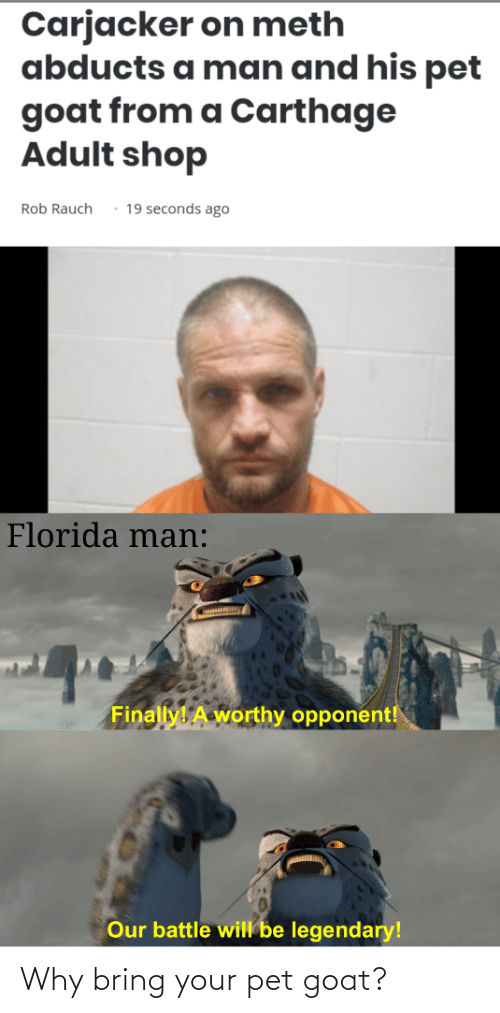 carthage: Carjacker on meth  abducts a man and his pet  goat from a Carthage  Adult shop  19 seconds ago  Rob Rauch  Florida man:  Finally! A worthy opponent!  Our battle will be legendary! Why bring your pet goat?