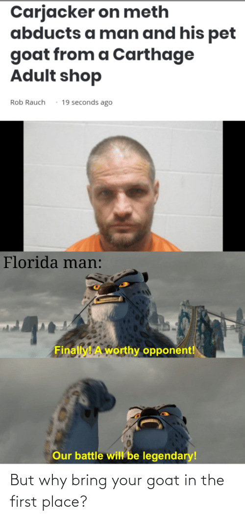 carthage: Carjacker on meth  abducts a man and his pet  goat from a Carthage  Adult shop  19 seconds ago  Rob Rauch  Florida man:  Finally! A worthy opponent!  Our battle will be legendary! But why bring your goat in the first place?