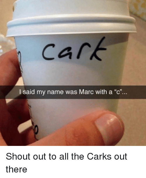 "Dank Memes, All The, and Name: cark  I said my name was Marc with a ""c""... Shout out to all the Carks out there"