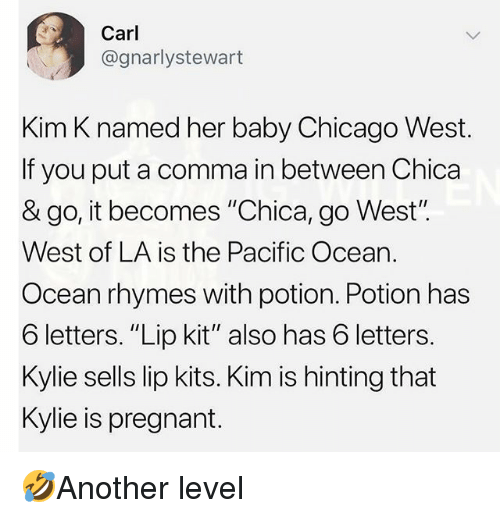 """Chicago, Memes, and Pregnant: Carl  @gnarlystewart  Kim K named her baby Chicago West.  If you put a comma in between Chica  & go, it becomes """"Chica, go West"""".  West of LA is the Pacific Ocean.  Ocean rhymes with potion. Potion has  6 letters. """"Lip kit"""" also has 6 letters.  Kylie sells lip kits. Kim is hinting that  Kylie is pregnant. 🤣Another level"""