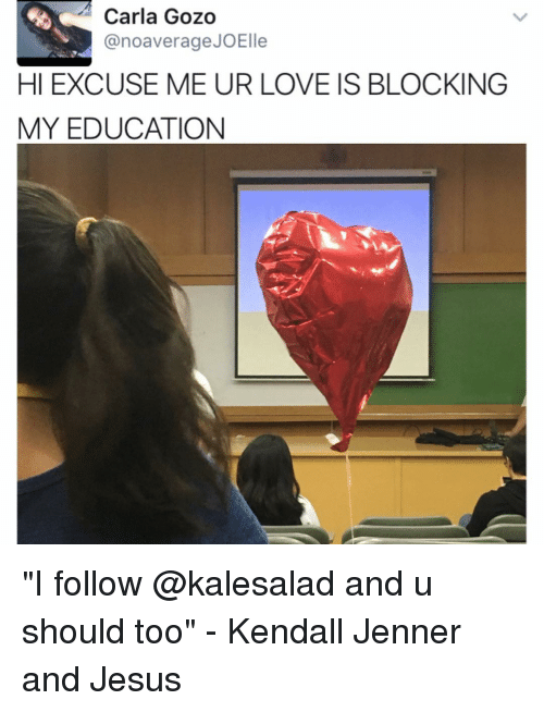 """kendal: Carla Gozo  anoaverage JOElle  HI EXCUSE ME UR LOVE IS BLOCKING  MY EDUCATION """"I follow @kalesalad and u should too"""" - Kendall Jenner and Jesus"""