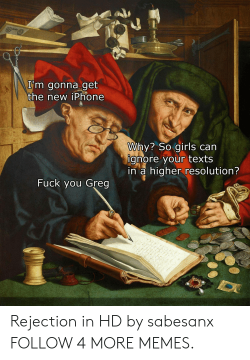 the new iphone: Carler  I'm gonna get  the new iPhone  Why? So girls can  ignore your texts  in a higher resolution?  Fuck you Greg Rejection in HD by sabesanx FOLLOW 4 MORE MEMES.