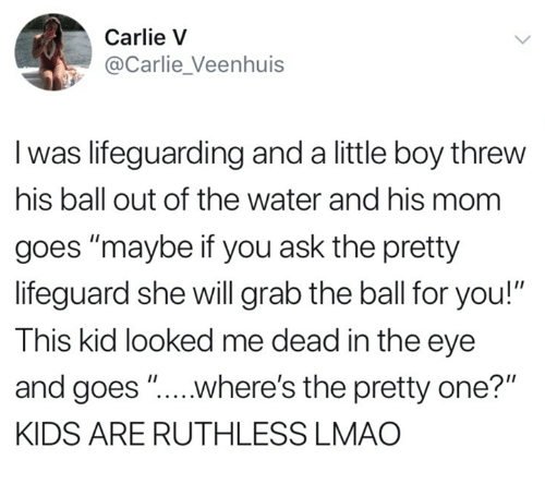 """Dank, Lmao, and Kids: Carlie V  @Carlie Veenhuis  l was lifeguarding and a little boy threw  his ball out of the water and his mom  goes """"maybe if you ask the pretty  lifeguard she will grab the ball for you!""""  This kid looked me dead in the eye  and goes """"...where's the pretty one?""""  KIDS ARE RUTHLESS LMAO"""