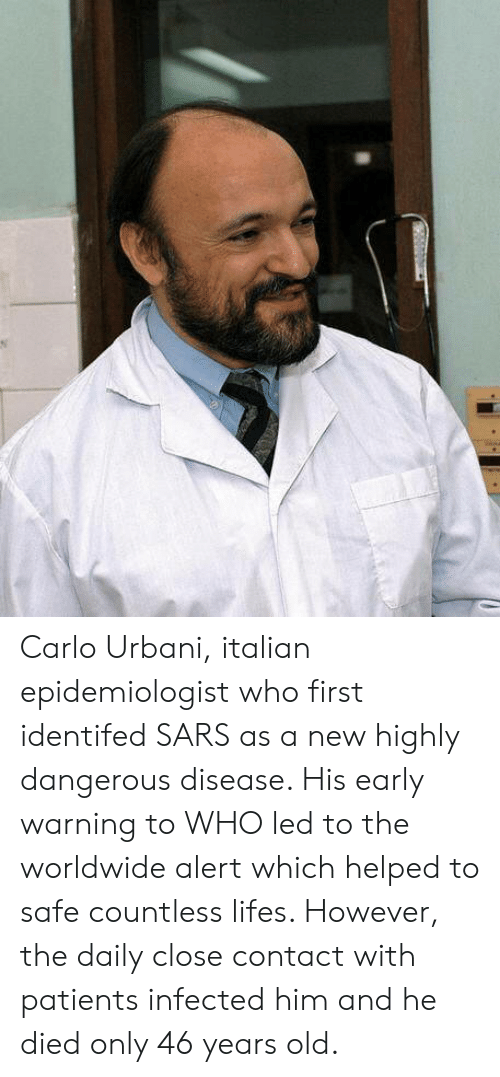 sars: Carlo Urbani, italian epidemiologist who first identifed SARS as a new  highly dangerous disease. His early warning to WHO led to the worldwide alert which helped to safe countless lifes. However, the daily close contact with patients infected him and he died only 46 years old.
