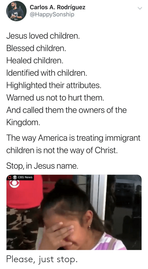 kingdom: Carlos A. Rodríguez  @HappySonship  Jesus loved children  Blessed children.  Healed children.  Identified with children  Highlighted their attributes.  Warned us not to hurt them.  And called them the owners of the  Kingdom  The way America is treating immigrant  children is not the way of Christ.  Stop, in Jesus name.  CBS News Please, just stop.