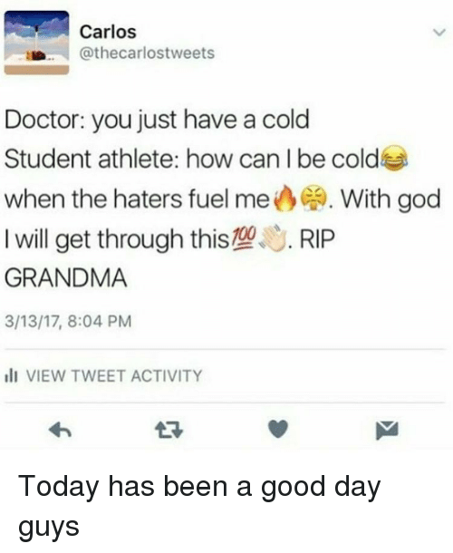 Having A Cold: Carlos  Cathecarlostweets  Doctor: you just have a cold  Student athlete: how can I be cold  when the haters fuel me  CA. With god  I will get through this109  S. RIP  GRANDMA  3/13/17, 8:04 PM  ill VIEW TWEET ACTIVITY Today has been a good day guys