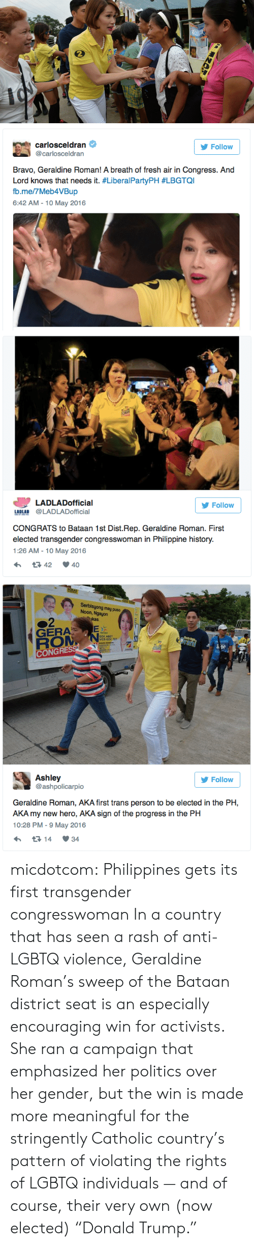 """Breath Of Fresh Air: carlosceldran  @carlosceldran  Follow  Bravo, Geraldine Roman! A breath of fresh air in Congress. And  Lord knows that needs it. #LiberalPartyPH #LBGTQI  b.me/7Meb4VBup  6:42 AM - 10 May 2016   LADLADofficial  Follow  LADLAD @LADLADofficial  CONGRATS to Bataan 1st Dist.Rep. Geraldine Roman. First  elected transgender congresswoman in Philippine history.  1:26 AM-10 May 2016  42 40   Serbisyong may puso  Noon, Ngayon  kas  GERA  GOV ABET  VICE-GOV TET  CONGR  Ashley  @ashpolicarpio  У Follow  Geraldine Roman, AKA first trans person to be elected in the PH,  AKA my new hero, AKA sign of the progress in the PH  10:28 PM- 9 May 2016  14 34 micdotcom: Philippines gets its first transgender congresswoman In a country that has seen a rash of anti-LGBTQ violence, Geraldine Roman's sweep of the Bataan district seat is an especially encouraging win for activists. She ran a campaign that emphasized her politics over her gender, but the win is made more meaningful for the stringently Catholic country's pattern of violating the rights of LGBTQ individuals — and of course, their very own (now elected) """"Donald Trump."""""""