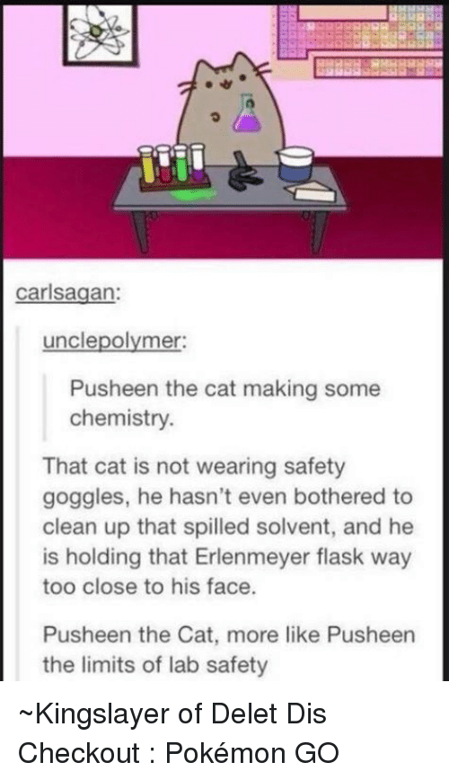 Cats, Dank, and Ups: carlsagan:  uncle polymer:  Pusheen the cat making some  chemistry.  That cat is not wearing safety  goggles, he hasn't even bothered to  clean up that spilled solvent, and he  is holding that Erlenmeyer flask way  too close to his face.  Pusheen the Cat, more like Pusheen  the limits of lab safety ~Kingslayer of Delet Dis  Checkout : Pokémon GO