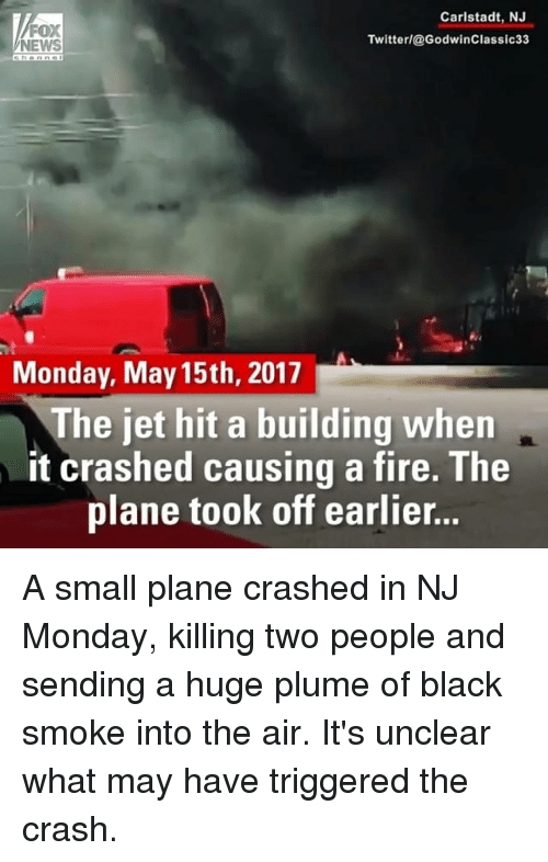 Fire, Memes, and News: Carlstadt, NJ  FOX  Twitter/@Godwin Classic 33  NEWS  Monday, May 15th, 2017  The jet hit a building when  it crashed causing a fire. The  plane took off earlier... A small plane crashed in NJ Monday, killing two people and sending a huge plume of black smoke into the air. It's unclear what may have triggered the crash.