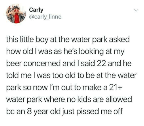 carly: Carly  @carly_linne  this little boy at the water park asked  how old I was as he's looking at my  beer concerned and I said 22 and he  told me l was too old to be at the water  park so now I'm out to make a 21+  water park where no kids are allowed  bc an 8 year old just pissed me off