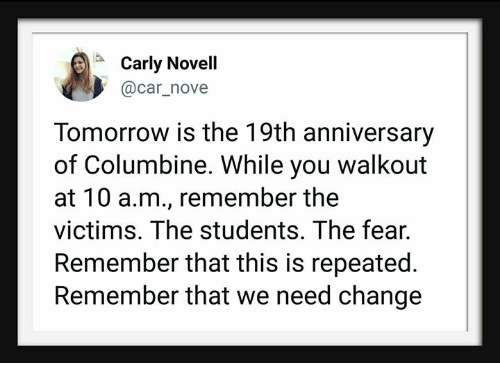 novell: Carly Novell  @car_nove  Tomorrow is the 19th anniversary  of Columbine. While you walkout  at 10 a.m., remember the  victims. The students. The fear.  Remember that this is repeated.  Remember that we need change