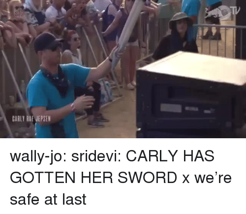 sridevi: CARLY RAE JEPSEN wally-jo: sridevi: CARLY HAS GOTTEN HER SWORD x  we're safe at last