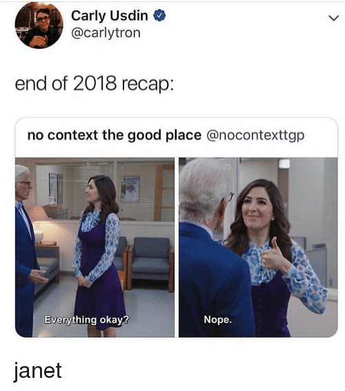 carly: Carly Usdin  @carlytron  end of 2018 recap:  no context the good place @nocontexttgp  Everything okay?  Nope. janet