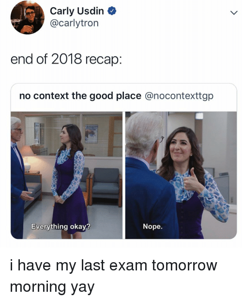 carly: Carly Usdin  @carlytrorn  end of 2018 recap  no context the good place @nocontexttgp  Everything okay?  Nope. i have my last exam tomorrow morning yay