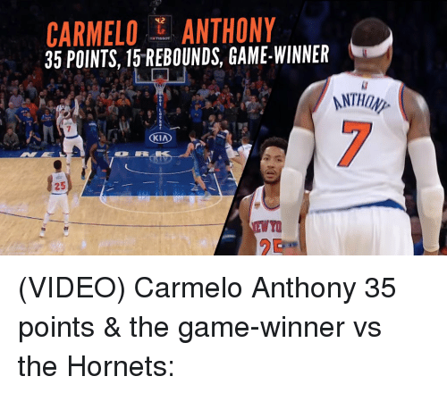 Carmelo Anthony, Memes, and The Game: CARMELO ANTHONY  35 POINTS, 15 REBOUNDS, GAME-WINNER  KIA (VIDEO) Carmelo Anthony 35 points & the game-winner vs the Hornets: