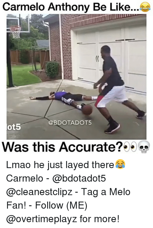 Be Like, Carmelo Anthony, and Lmao: Carmelo Anthony Be Like...  @BDOTADOT5  ot5  Was this Accurate? Lmao he just layed there😂 Carmelo - @bdotadot5 @cleanestclipz - Tag a Melo Fan! - Follow (ME) @overtimeplayz for more!