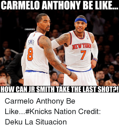 Nba, Nationals, and Smiths: CARMELO ANTHONY BE LIKE  ONBAMEMES  NEW  HOW CAN JR SMITH TAKE THE LAST SHOT Carmelo Anthony Be Like...#Knicks Nation Credit: Deku La Situacion