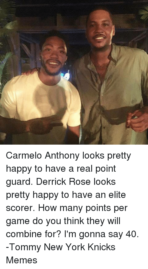 Knicks Memes: Carmelo Anthony looks pretty happy to have a real point guard. Derrick Rose looks pretty happy to have an elite scorer.  How many points per game do you think they will combine for? I'm gonna say 40.   -Tommy  New York Knicks Memes