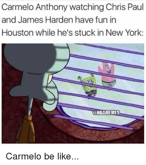Be Like, Carmelo Anthony, and Chris Paul: Carmelo Anthony watching Chris Paul  and James Harden have fun in  Houston while he's stuck in New York:  @NBAMEMES  @NBAMEMES Carmelo be like...