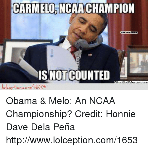 ncaa championships: CARMELO, NCAACHAMPION  IS NOT COUNTED  MhatuotMerme Corri Obama & Melo: An NCAA Championship? Credit: Honnie Dave Dela Peña  http://www.lolception.com/1653