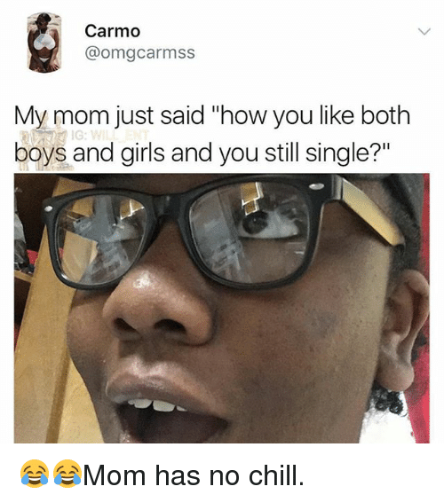 "Chill, Girls, and Memes: Carmo  @omgcarmss  My mom just said ""'how you like both  boys and girls and you still single?"" 😂😂Mom has no chill."