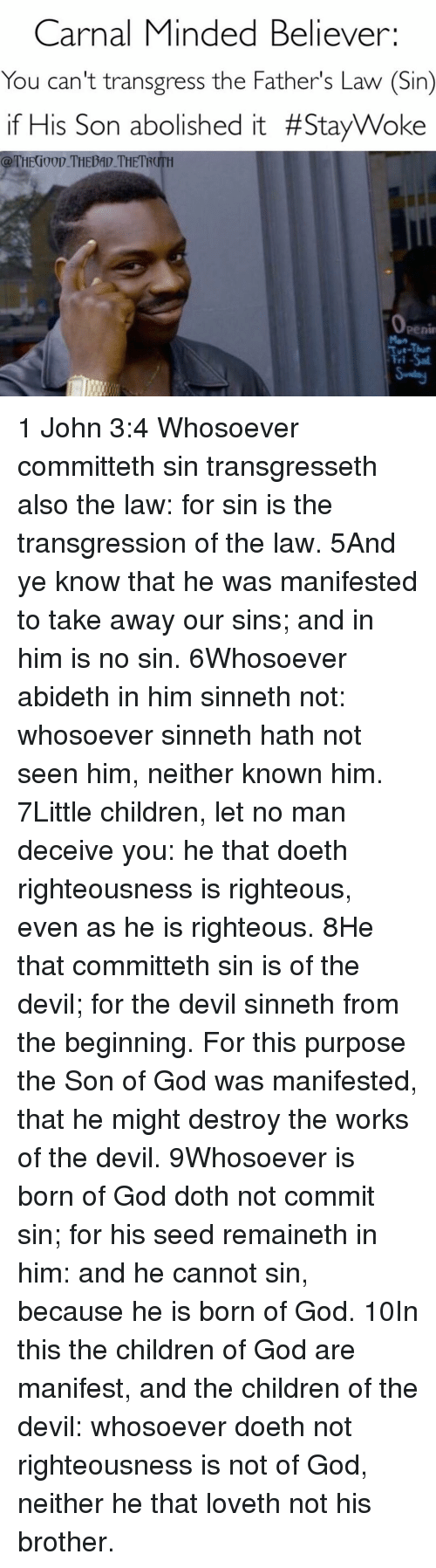 Memes, Righteousness, and 🤖: Carnal Minded Believer:  You can't transgress the Father's Law (Sin)  if His Son abolished it #Stay Woke  @THECI00D THEDAD THETROITH  Penin  Fri 1 John 3:4 Whosoever committeth sin transgresseth also the law: for sin is the transgression of the law. 5And ye know that he was manifested to take away our sins; and in him is no sin. 6Whosoever abideth in him sinneth not: whosoever sinneth hath not seen him, neither known him. 7Little children, let no man deceive you: he that doeth righteousness is righteous, even as he is righteous. 8He that committeth sin is of the devil; for the devil sinneth from the beginning. For this purpose the Son of God was manifested, that he might destroy the works of the devil. 9Whosoever is born of God doth not commit sin; for his seed remaineth in him: and he cannot sin, because he is born of God. 10In this the children of God are manifest, and the children of the devil: whosoever doeth not righteousness is not of God, neither he that loveth not his brother.