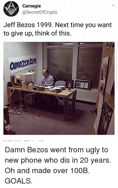 New Phone Who Dis: Carnegie  @SecretofCrypto  Jeff Bezos 1999. Next time you want  to give up, think of this.  anzon Damn Bezos went from ugly to new phone who dis in 20 years. Oh and made over 100B. GOALS.