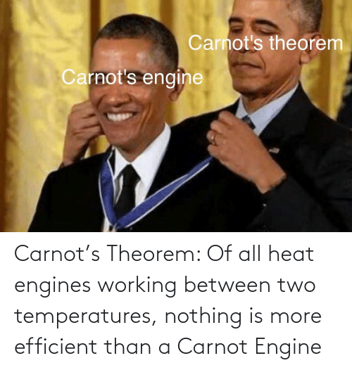 Heat: Carnot's Theorem: Of all heat engines working between two temperatures, nothing is more efficient than a Carnot Engine