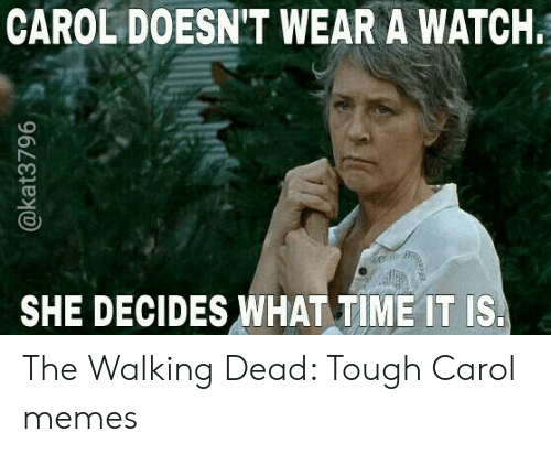 Carol Meme: CAROL DOESN'T WEAR A WATCH.  SHE DECIDES WHAT TIME IT IS. The Walking Dead: Tough Carol memes