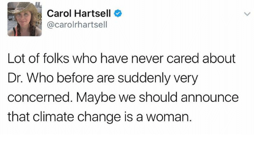 Carole: Carol Hartsell  @carolrhartsell  Lot of folks who have never cared about  Dr. Who before are suddenly very  concerned. Maybe we should announce  that climate change is a womar.