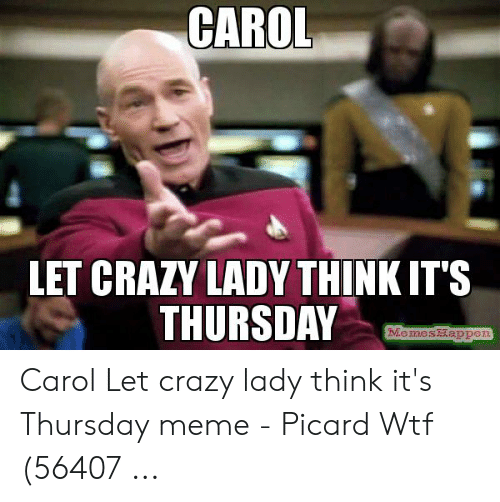 Carol Meme: CAROL  LET CRAZY LADY THINK IT'S  THURSDAY  MemesHappen Carol Let crazy lady think it's Thursday meme - Picard Wtf (56407 ...