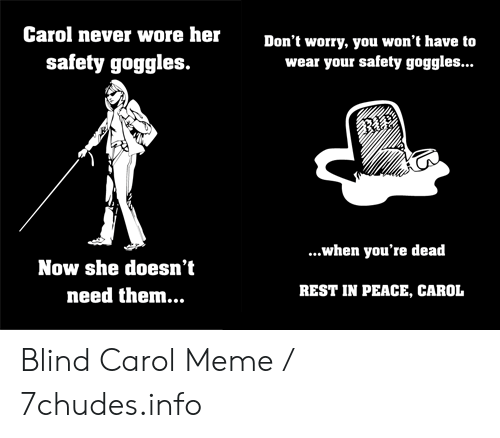 Carol Meme: Carol never wore her  Don't worry, you won't have to  wear your safety goggles...  safety goggles.  BIE  ...when you're dead  Now she doesn't  REST IN PEACE, CAROL  need them... Blind Carol Meme / 7chudes.info