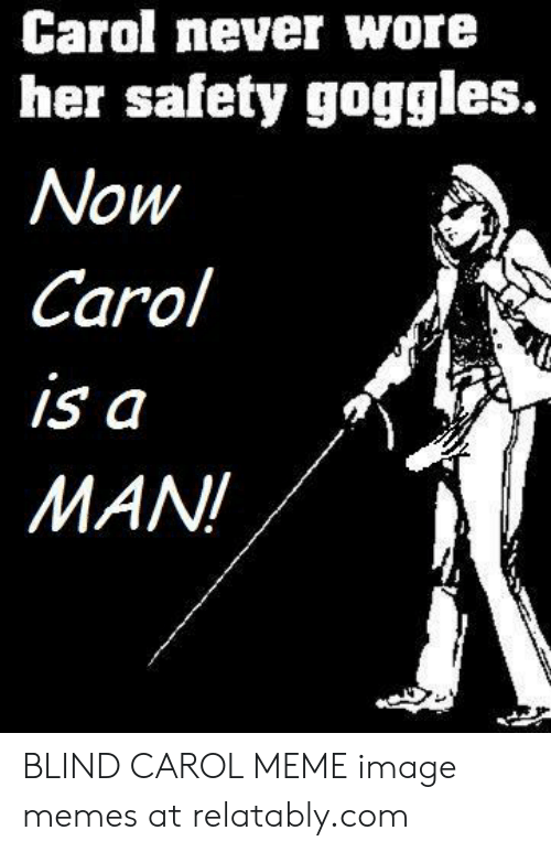 Carol Meme: Carol never wore  her safety goggles.  Now  Carol  is a  MAN BLIND CAROL MEME image memes at relatably.com