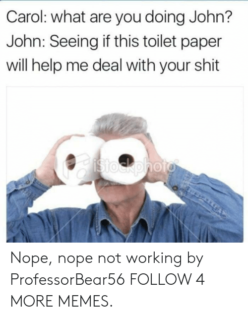 stockphoto: Carol: what are you doing John?  John: Seeing if this toilet paper  will help me deal with your shit  Stockphoto Nope, nope not working by ProfessorBear56 FOLLOW 4 MORE MEMES.