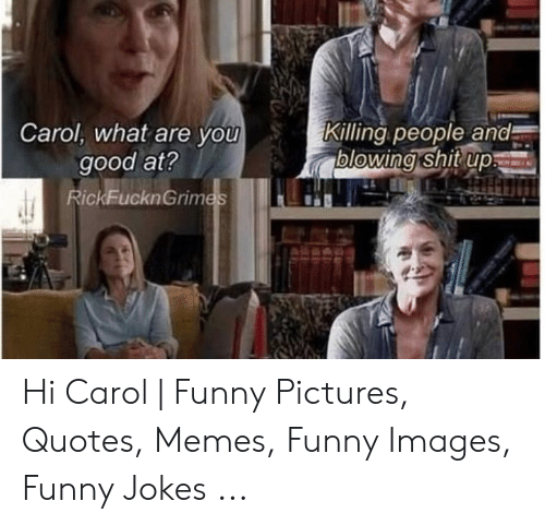 Carol Meme: Carol, what are you  good at?  RickFucknGrim  Killing people and  blowing shitup Hi Carol | Funny Pictures, Quotes, Memes, Funny Images, Funny Jokes ...